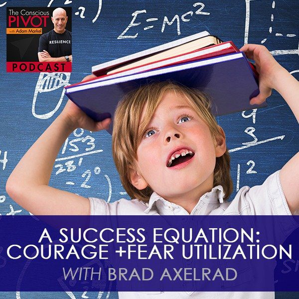A Success Equation: Courage + Fear Utilization with Brad Axelrad