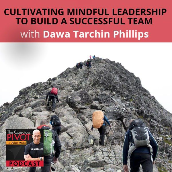 Cultivating Mindful Leadership To Build A Successful Team With Dawa Tarchin Phillips
