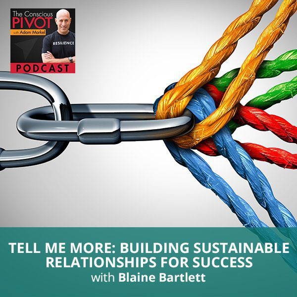 Tell Me More: Building Sustainable Relationships For Success with Blaine Bartlett