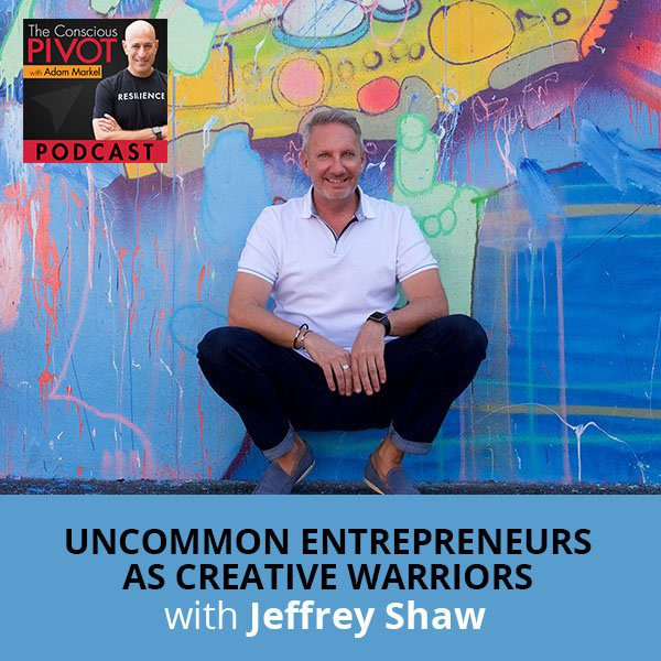 Uncommon Entrepreneurs As Creative Warriors with Jeffrey Shaw