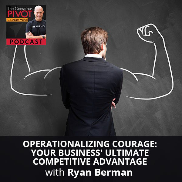 Operationalizing Courage: Your Business' Ultimate Competitive Advantage with Ryan Berman