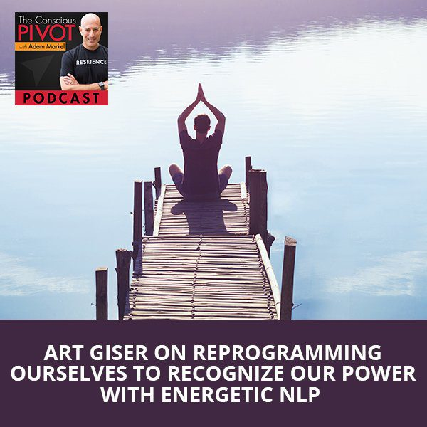 Art Giser on Reprogramming Ourselves To Recognize Our Power With Energetic NLP