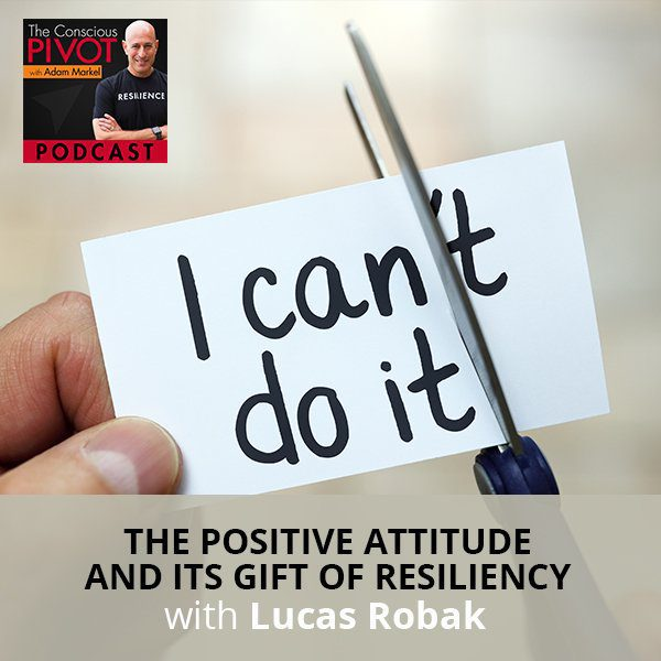 The Positive Attitude And Its Gift Of Resiliency with Lucas Robak