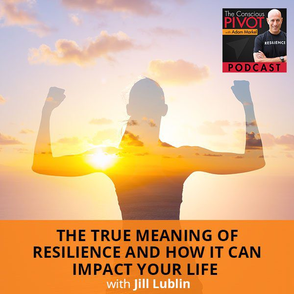 The True Meaning Of Resilience And How It Can Impact Your Life With Jill Lublin
