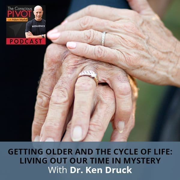 Getting Older & The Cycle of Life: Living Out Our Time in Mystery With Dr. Ken Druck