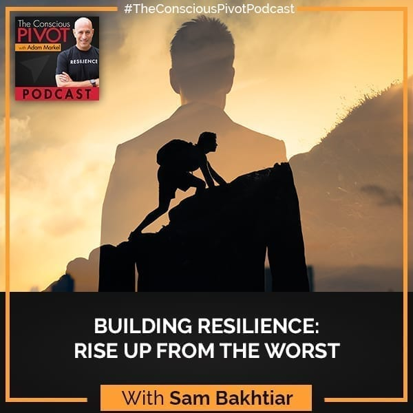 Building Resilience: Rising Up From The Worst With Sam Bakhtiar